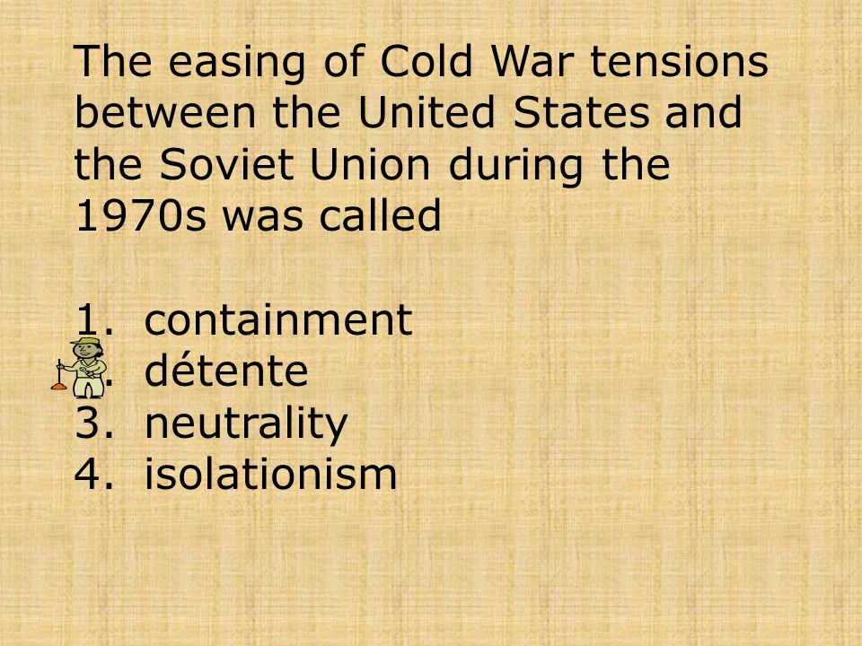The easing of Cold War tensions between the United States and the Soviet Union during the 1970s was called 1.containment 2.détente 3.neutrality 4.isol