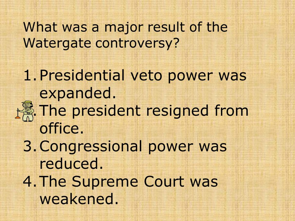 What was a major result of the Watergate controversy? 1.Presidential veto power was expanded. 2.The president resigned from office. 3.Congressional po