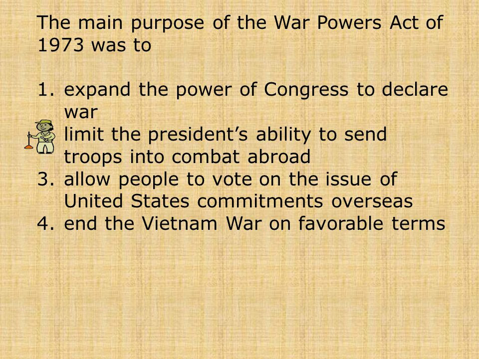 The main purpose of the War Powers Act of 1973 was to 1.expand the power of Congress to declare war 2.limit the president's ability to send troops int