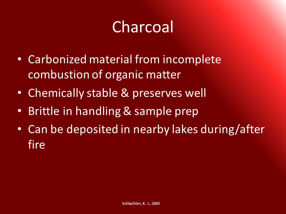 Charcoal Carbonized material from incomplete combustion of organic matter Chemically stable & preserves well Brittle in handling & sample prep Can be deposited in nearby lakes during/after fire Schlachter, K.