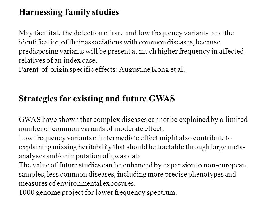 Harnessing family studies May facilitate the detection of rare and low frequency variants, and the identification of their associations with common diseases, because predisposing variants will be present at much higher frequency in affected relatives of an index case.