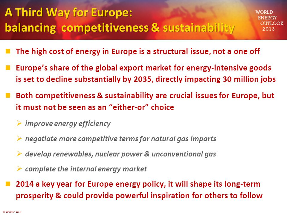© OECD/IEA 2014 A Third Way for Europe: balancing competitiveness & sustainability The high cost of energy in Europe is a structural issue, not a one off Europe's share of the global export market for energy-intensive goods is set to decline substantially by 2035, directly impacting 30 million jobs Both competitiveness & sustainability are crucial issues for Europe, but it must not be seen as an either-or choice  improve energy efficiency  negotiate more competitive terms for natural gas imports  develop renewables, nuclear power & unconventional gas  complete the internal energy market 2014 a key year for Europe energy policy, it will shape its long-term prosperity & could provide powerful inspiration for others to follow