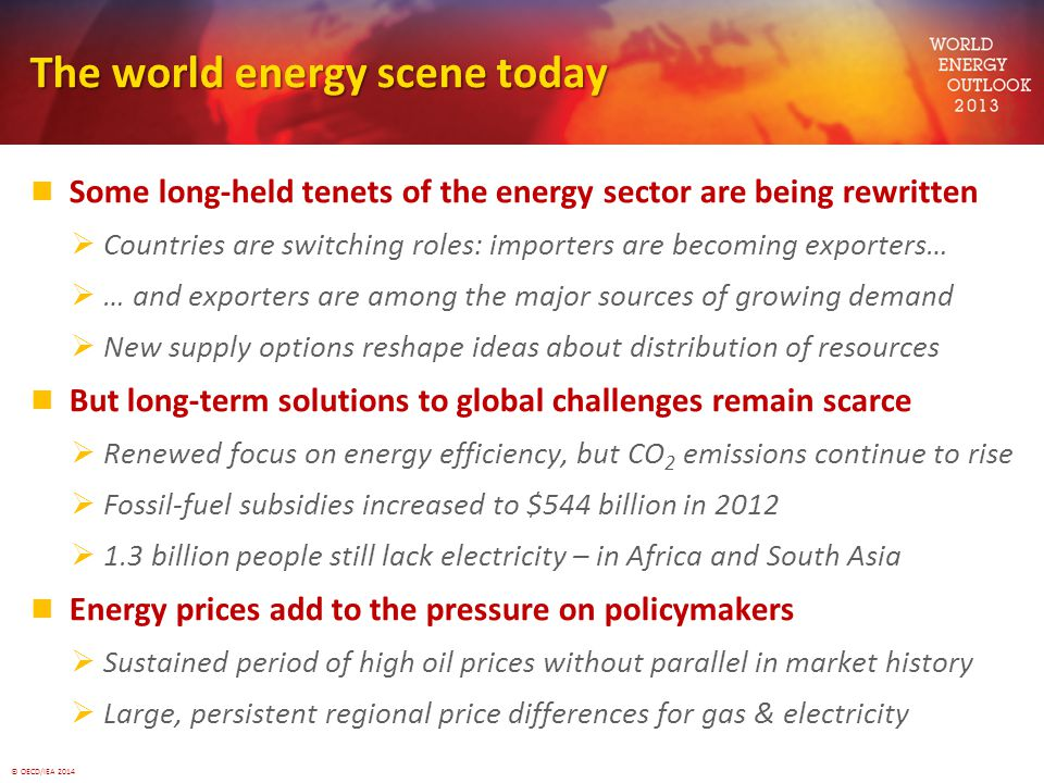 © OECD/IEA 2014 The world energy scene today Some long-held tenets of the energy sector are being rewritten  Countries are switching roles: importers are becoming exporters…  … and exporters are among the major sources of growing demand  New supply options reshape ideas about distribution of resources But long-term solutions to global challenges remain scarce  Renewed focus on energy efficiency, but CO 2 emissions continue to rise  Fossil-fuel subsidies increased to $544 billion in 2012  1.3 billion people still lack electricity – in Africa and South Asia Energy prices add to the pressure on policymakers  Sustained period of high oil prices without parallel in market history  Large, persistent regional price differences for gas & electricity