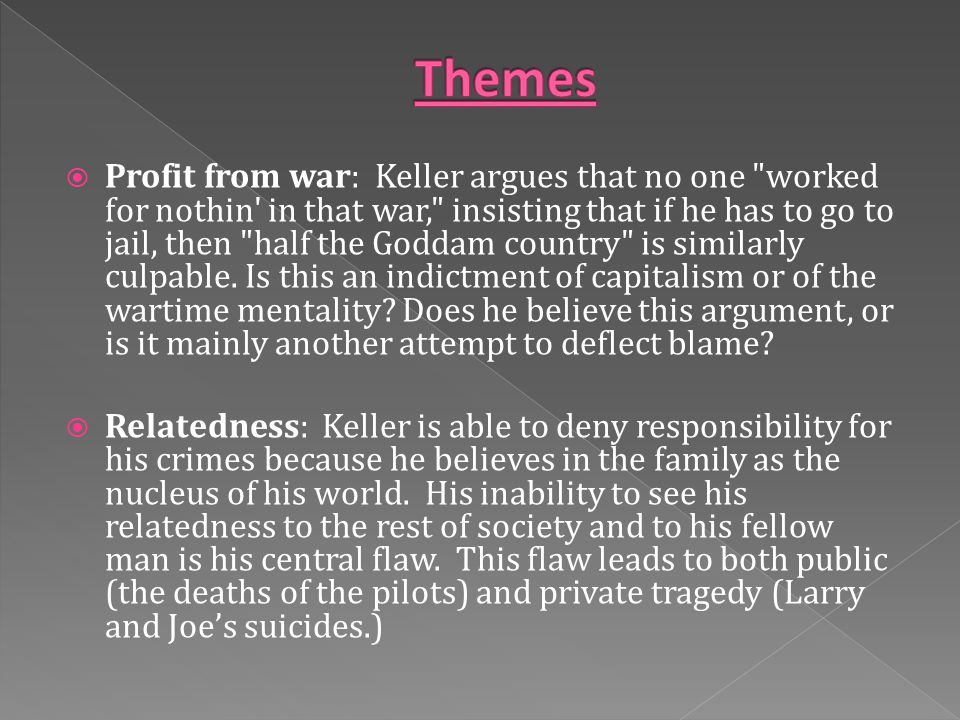  Profit from war: Keller argues that no one worked for nothin in that war, insisting that if he has to go to jail, then half the Goddam country is similarly culpable.
