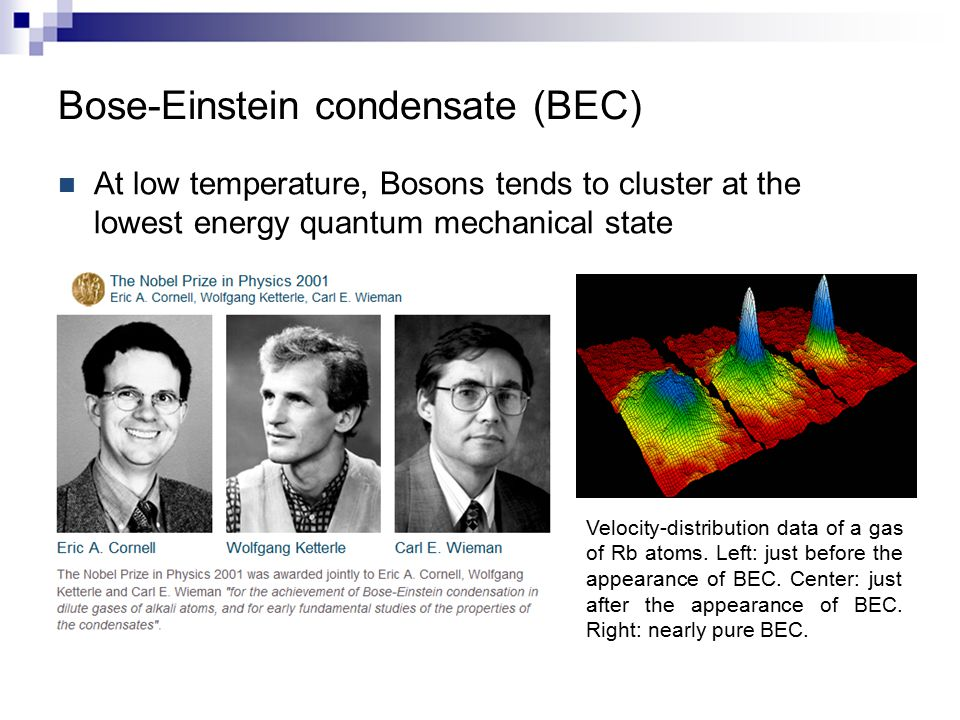 Bose-Einstein condensate (BEC) At low temperature, Bosons tends to cluster at the lowest energy quantum mechanical state Velocity-distribution data of a gas of Rb atoms.