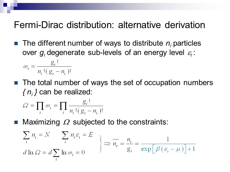 The different number of ways to distribute n i particles over g i degenerate sub-levels of an energy level  i : The total number of ways the set of occupation numbers { n i } can be realized: Maximizing  subjected to the constraints: Fermi-Dirac distribution: alternative derivation