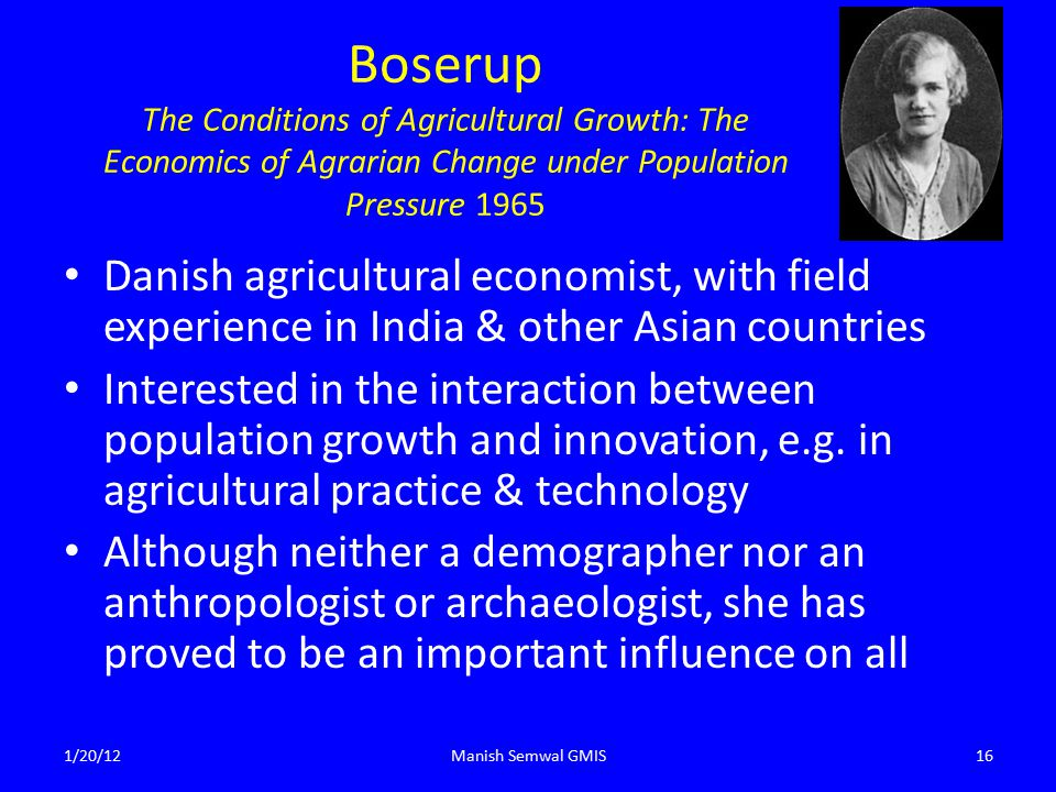 Boserup The Conditions of Agricultural Growth: The Economics of Agrarian Change under Population Pressure 1965 Danish agricultural economist, with field experience in India & other Asian countries Interested in the interaction between population growth and innovation, e.g.