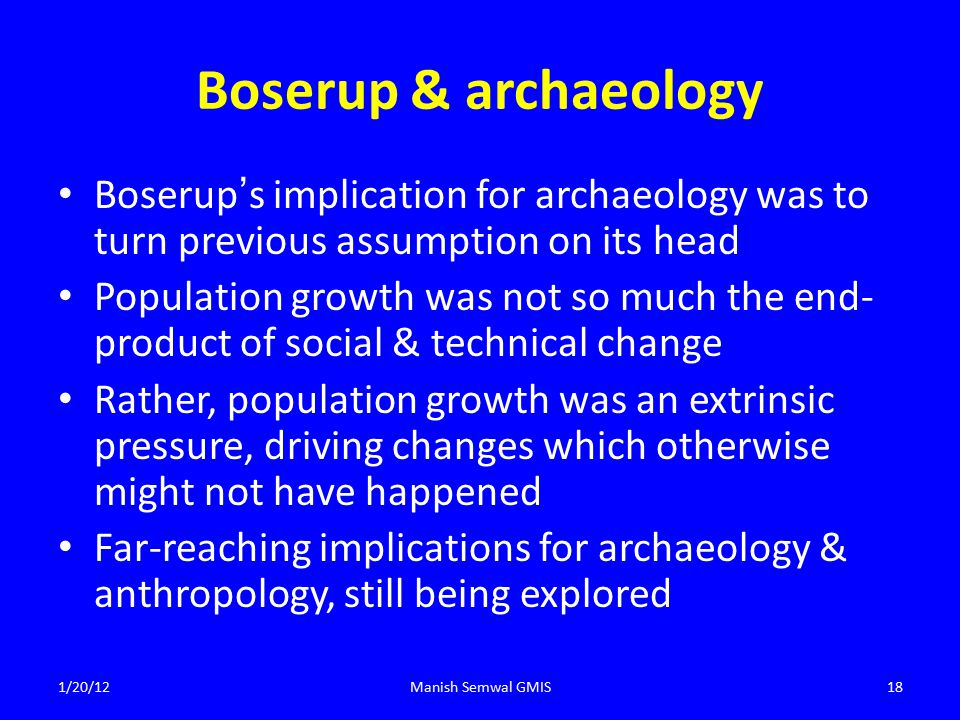 Boserup & archaeology Boserup ' s implication for archaeology was to turn previous assumption on its head Population growth was not so much the end- product of social & technical change Rather, population growth was an extrinsic pressure, driving changes which otherwise might not have happened Far-reaching implications for archaeology & anthropology, still being explored 1/20/12Manish Semwal GMIS18