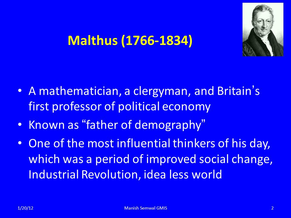 Malthus (1766-1834) A mathematician, a clergyman, and Britain's first professor of political economy Known as father of demography One of the most influential thinkers of his day, which was a period of improved social change, Industrial Revolution, idea less world 1/20/12Manish Semwal GMIS2