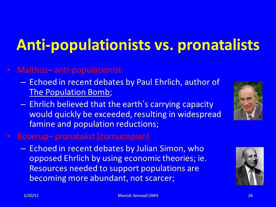 Anti-populationists vs. pronatalists Malthus– anti-populationist – Echoed in recent debates by Paul Ehrlich, author of The Population Bomb; – Ehrlich