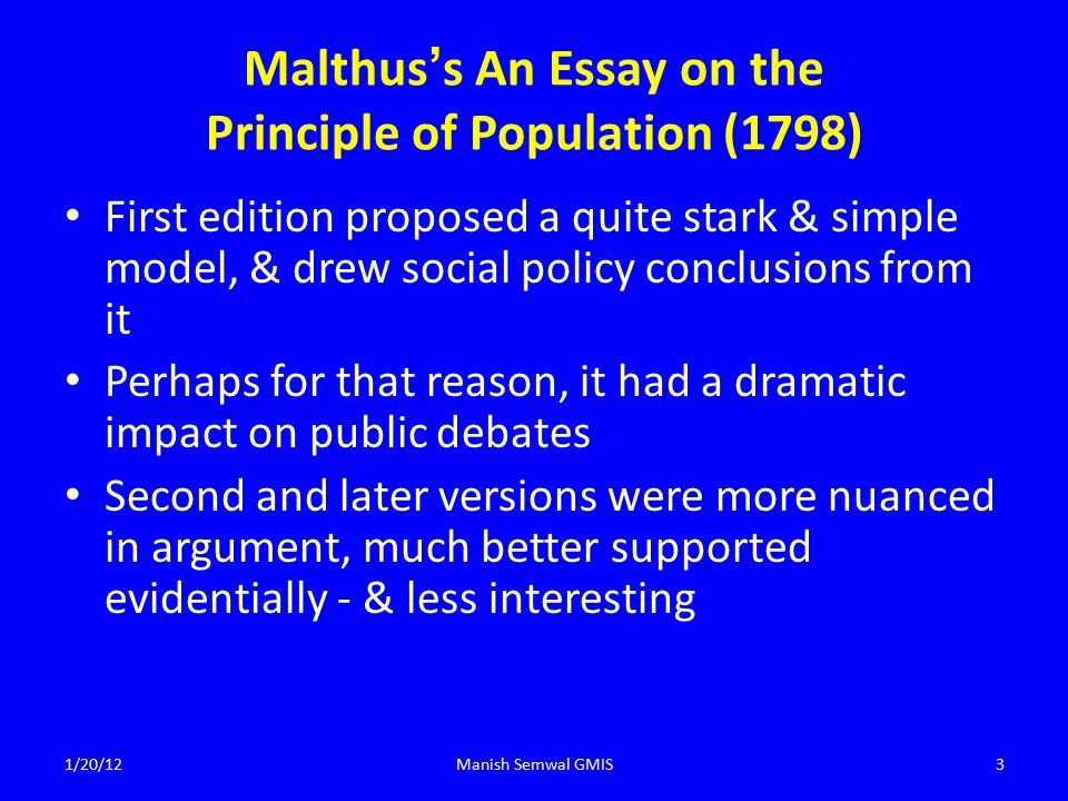 Malthus ' s An Essay on the Principle of Population (1798) First edition proposed a quite stark & simple model, & drew social policy conclusions from it Perhaps for that reason, it had a dramatic impact on public debates Second and later versions were more nuanced in argument, much better supported evidentially - & less interesting 1/20/12Manish Semwal GMIS3