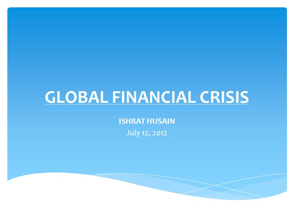 GLOBAL FINANCIAL CRISIS ISHRAT HUSAIN July 12, 2012