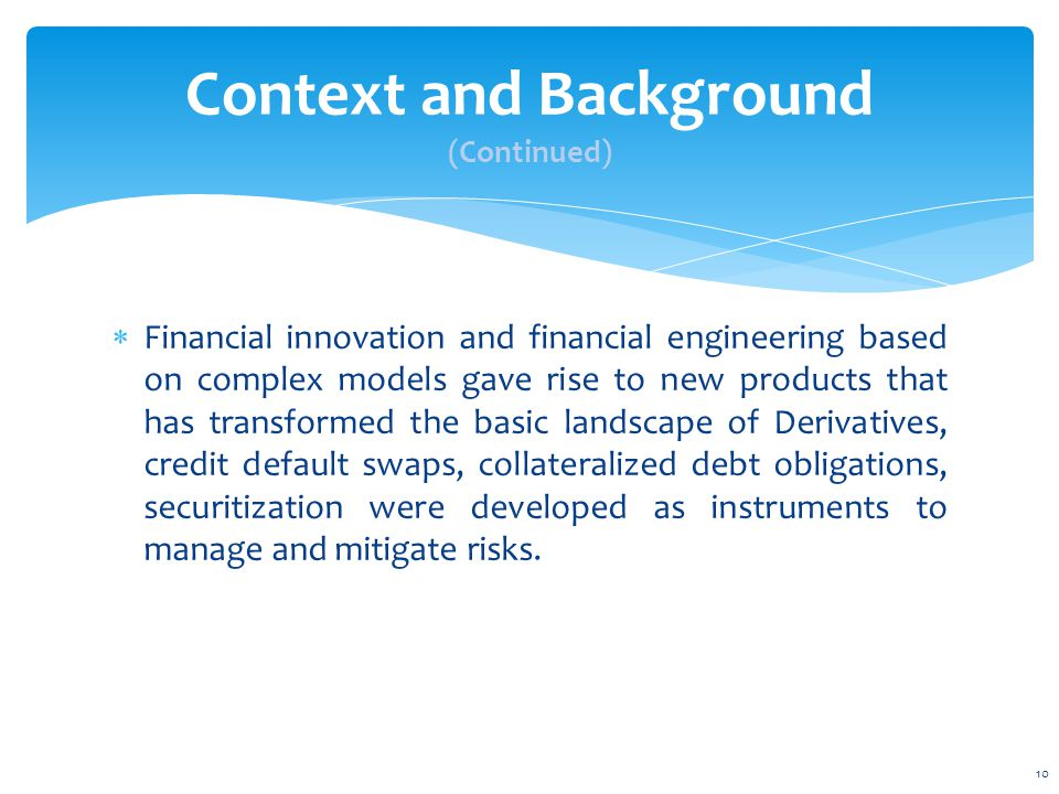  Financial innovation and financial engineering based on complex models gave rise to new products that has transformed the basic landscape of Derivatives, credit default swaps, collateralized debt obligations, securitization were developed as instruments to manage and mitigate risks.