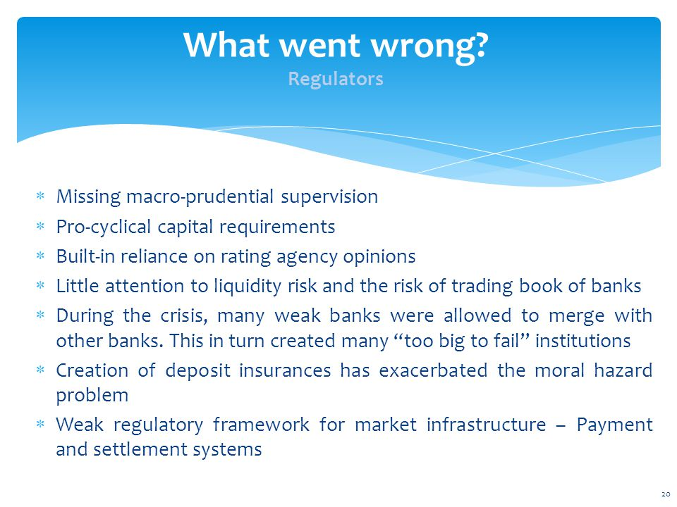  Missing macro-prudential supervision  Pro-cyclical capital requirements  Built-in reliance on rating agency opinions  Little attention to liquidity risk and the risk of trading book of banks  During the crisis, many weak banks were allowed to merge with other banks.