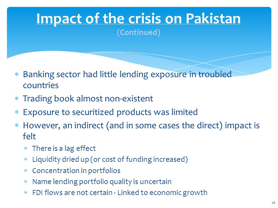  Banking sector had little lending exposure in troubled countries  Trading book almost non-existent  Exposure to securitized products was limited  However, an indirect (and in some cases the direct) impact is felt  There is a lag effect  Liquidity dried up (or cost of funding increased)  Concentration in portfolios  Name lending portfolio quality is uncertain  FDI flows are not certain - Linked to economic growth Impact of the crisis on Pakistan (Continued) 26