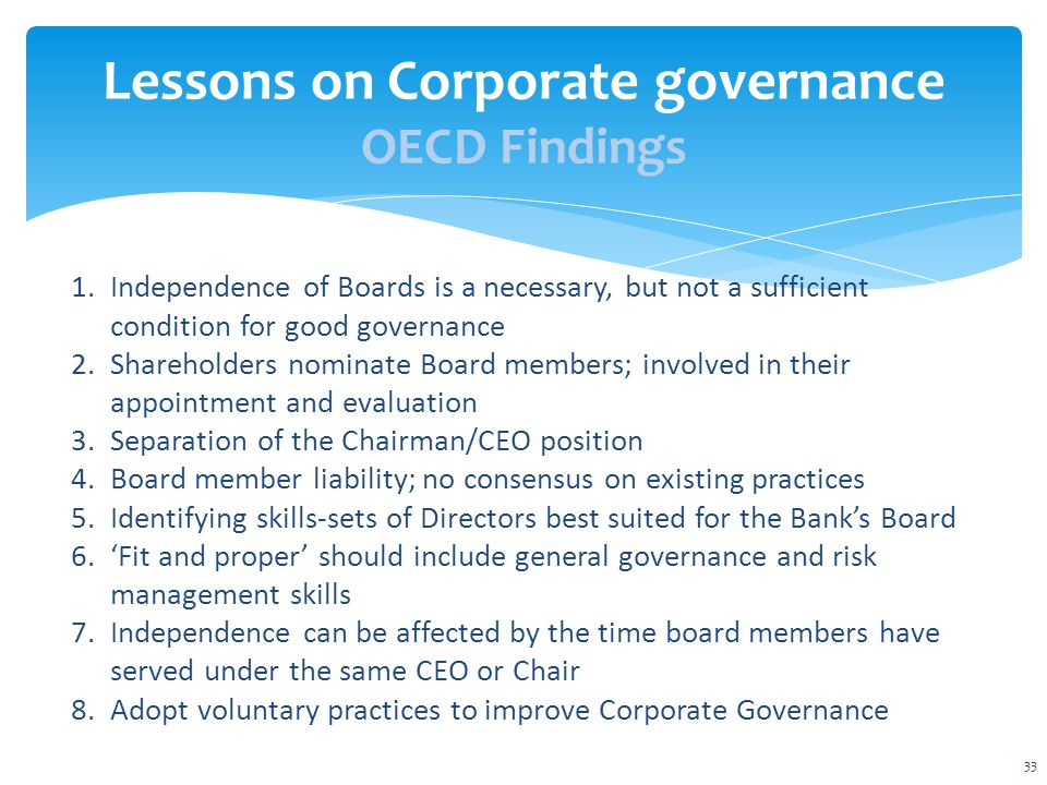 33 Lessons on Corporate governance OECD Findings 1.Independence of Boards is a necessary, but not a sufficient condition for good governance 2.Shareholders nominate Board members; involved in their appointment and evaluation 3.Separation of the Chairman/CEO position 4.Board member liability; no consensus on existing practices 5.Identifying skills-sets of Directors best suited for the Bank's Board 6.'Fit and proper' should include general governance and risk management skills 7.Independence can be affected by the time board members have served under the same CEO or Chair 8.Adopt voluntary practices to improve Corporate Governance