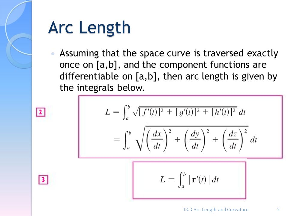 Arc Length Assuming that the space curve is traversed exactly once on [a,b], and the component functions are differentiable on [a,b], then arc length