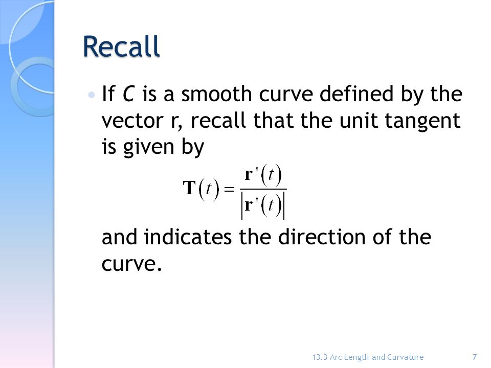 Recall If C is a smooth curve defined by the vector r, recall that the unit tangent is given by and indicates the direction of the curve. 13.3 Arc Len