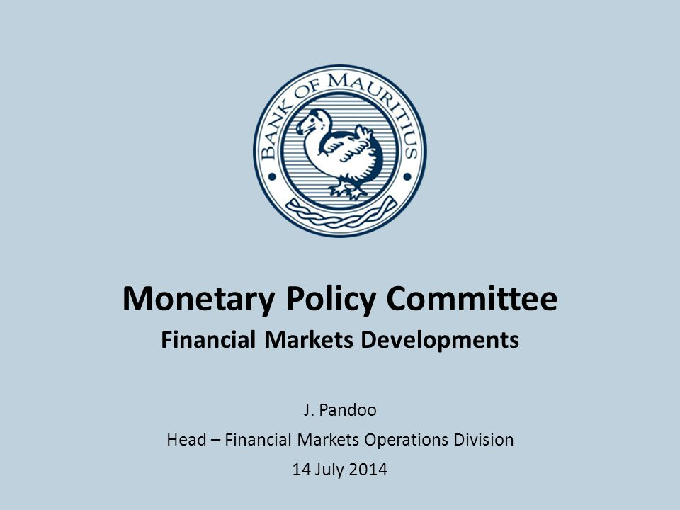 Monetary Policy Committee Financial Markets Developments J. Pandoo Head – Financial Markets Operations Division 14 July 2014
