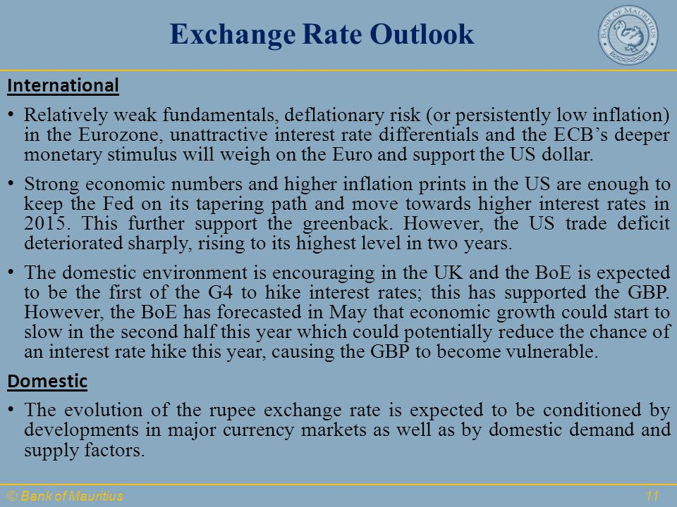 © Bank of Mauritius Exchange Rate Outlook International Relatively weak fundamentals, deflationary risk (or persistently low inflation) in the Eurozone, unattractive interest rate differentials and the ECB's deeper monetary stimulus will weigh on the Euro and support the US dollar.