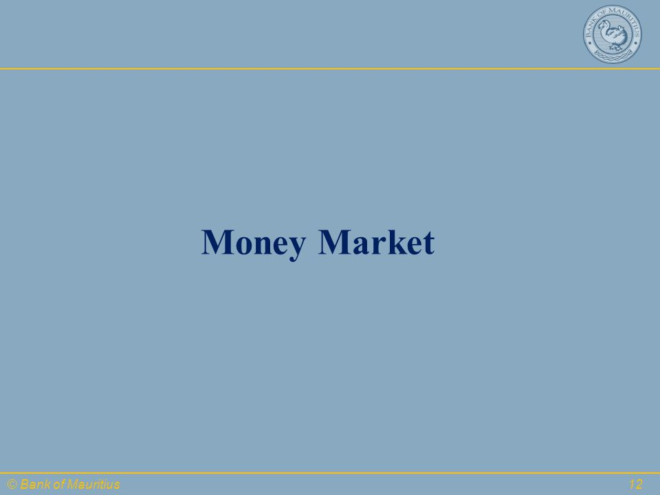 © Bank of Mauritius 12 Money Market