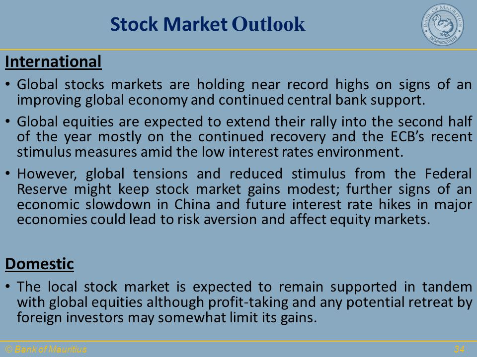 © Bank of Mauritius Stock Market Outlook International Global stocks markets are holding near record highs on signs of an improving global economy and continued central bank support.