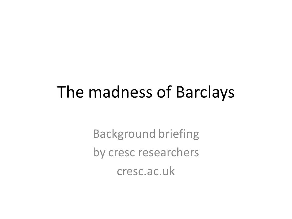 The madness of Barclays Background briefing by cresc researchers cresc.ac.uk