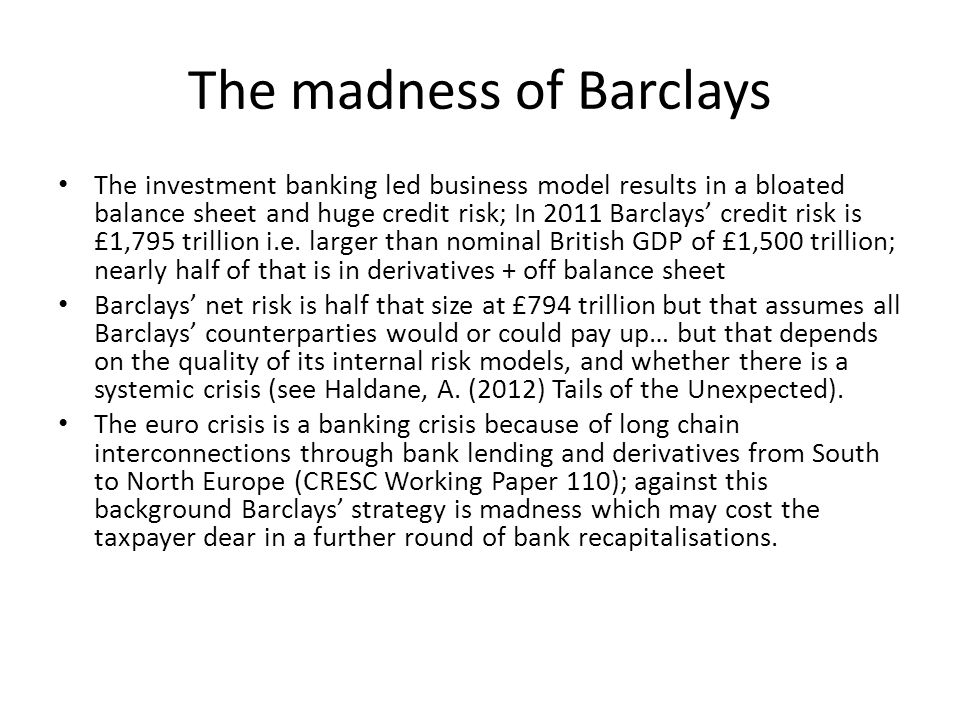 The madness of Barclays The investment banking led business model results in a bloated balance sheet and huge credit risk; In 2011 Barclays' credit risk is £1,795 trillion i.e.