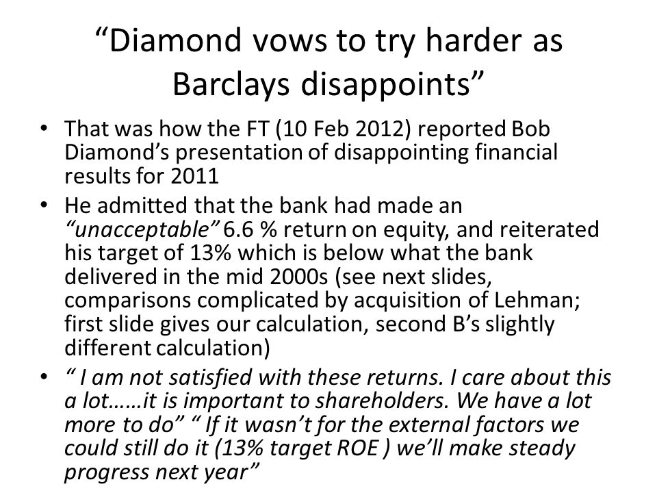 Diamond vows to try harder as Barclays disappoints That was how the FT (10 Feb 2012) reported Bob Diamond's presentation of disappointing financial results for 2011 He admitted that the bank had made an unacceptable 6.6 % return on equity, and reiterated his target of 13% which is below what the bank delivered in the mid 2000s (see next slides, comparisons complicated by acquisition of Lehman; first slide gives our calculation, second B's slightly different calculation) I am not satisfied with these returns.
