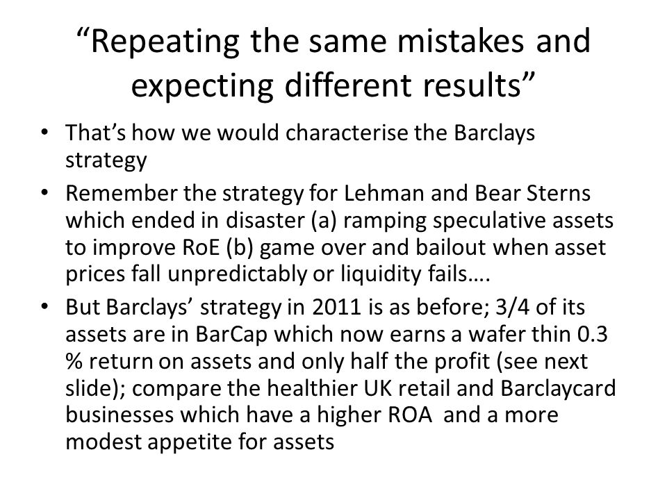 """Repeating the same mistakes and expecting different results"" That's how we would characterise the Barclays strategy Remember the strategy for Lehman"