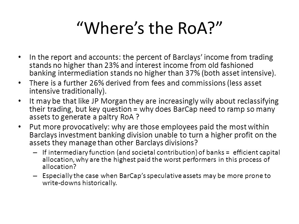 Where's the RoA? In the report and accounts: the percent of Barclays' income from trading stands no higher than 23% and interest income from old fashioned banking intermediation stands no higher than 37% (both asset intensive).