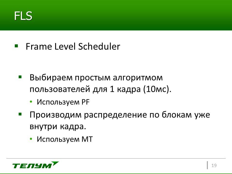 FLS  Frame Level Scheduler 19  Выбираем простым алгоритмом пользователей для 1 кадра (10мс). Используем PF  Производим распределение по блокам уже