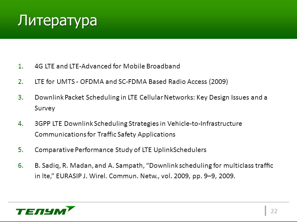 Литература 1.4G LTE and LTE-Advanced for Mobile Broadband 2.LTE for UMTS - OFDMA and SC-FDMA Based Radio Access (2009) 3.Downlink Packet Scheduling in