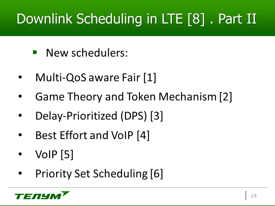 Downlink Scheduling in LTE [8]. Part II  New schedulers: 24 Multi-QoS aware Fair [1] Game Theory and Token Mechanism [2] Delay-Prioritized (DPS) [3]