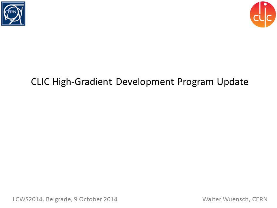 Walter Wuensch, CERN LCWS2014, Belgrade, 9 October 2014 CLIC High-Gradient Development Program Update