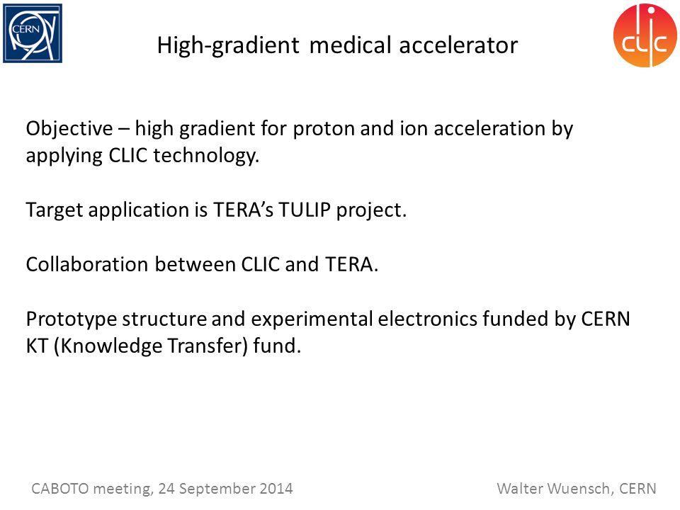 Walter Wuensch, CERN CABOTO meeting, 24 September 2014 High-gradient medical accelerator Objective – high gradient for proton and ion acceleration by applying CLIC technology.