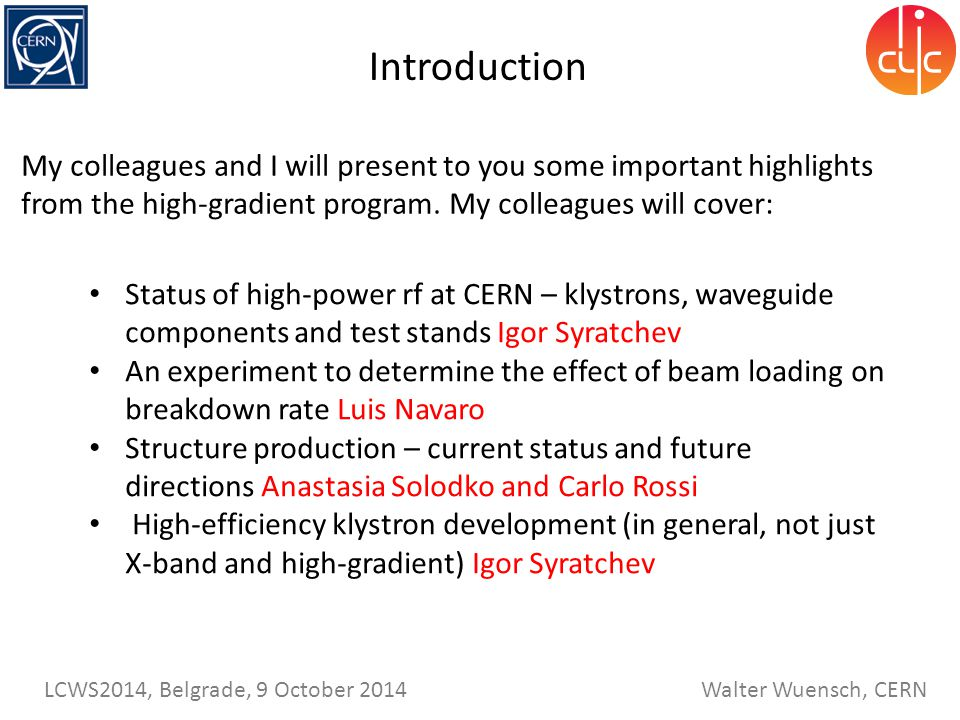 Walter Wuensch, CERN LCWS2014, Belgrade, 9 October 2014 My colleagues and I will present to you some important highlights from the high-gradient program.