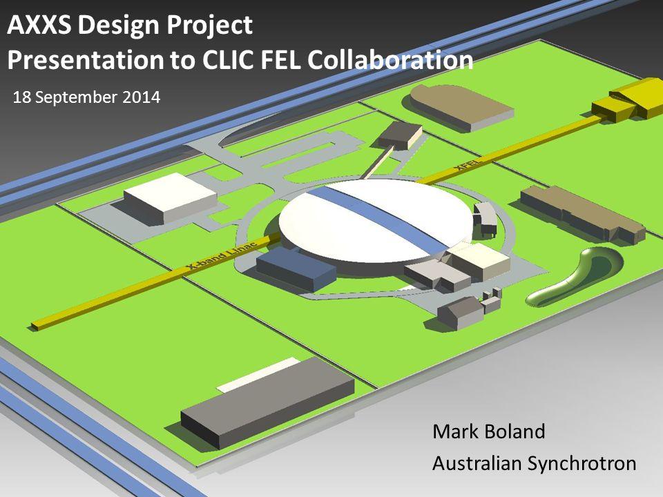AXXS Design Project Presentation to CLIC FEL Collaboration Mark Boland Australian Synchrotron 18 September 2014