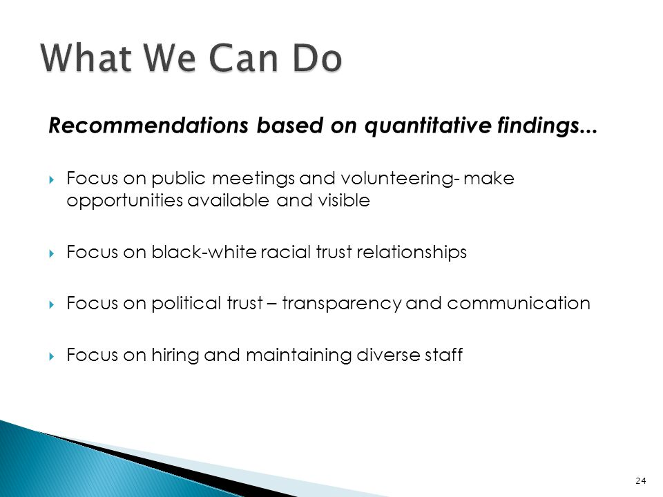 Recommendations based on quantitative findings...  Focus on public meetings and volunteering- make opportunities available and visible  Focus on bla