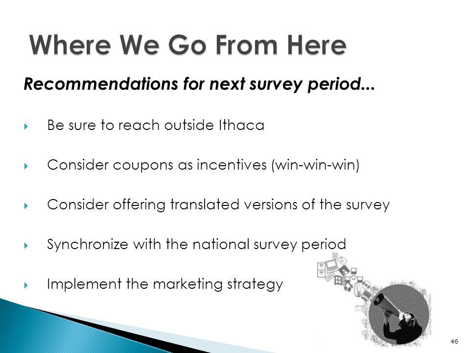 Recommendations for next survey period...  Be sure to reach outside Ithaca  Consider coupons as incentives (win-win-win)  Consider offering transla
