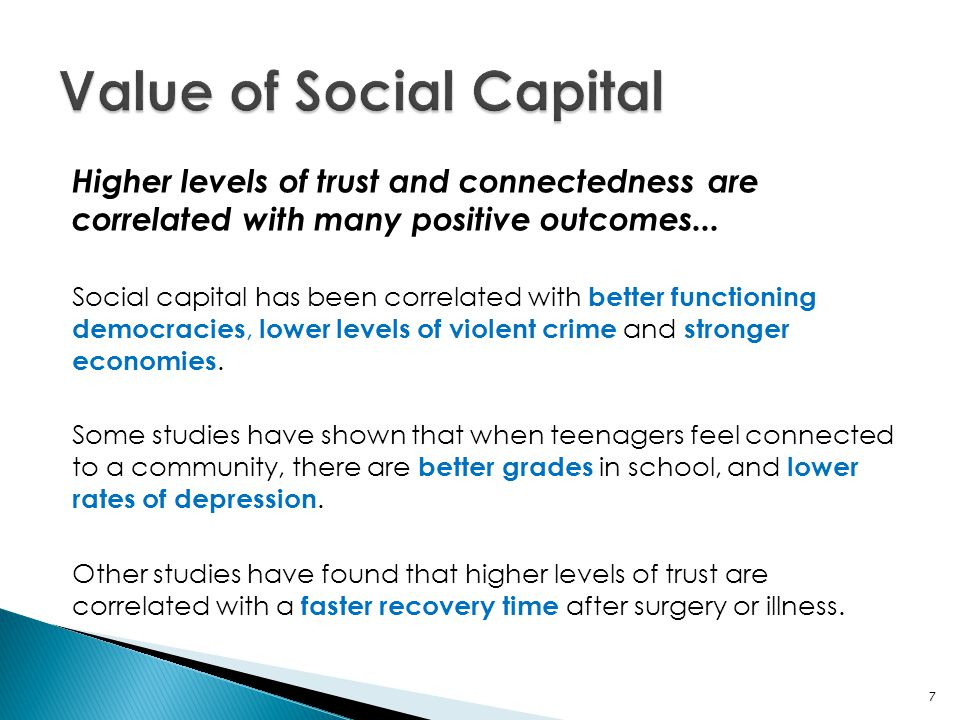 Higher levels of trust and connectedness are correlated with many positive outcomes... Social capital has been correlated with better functioning demo