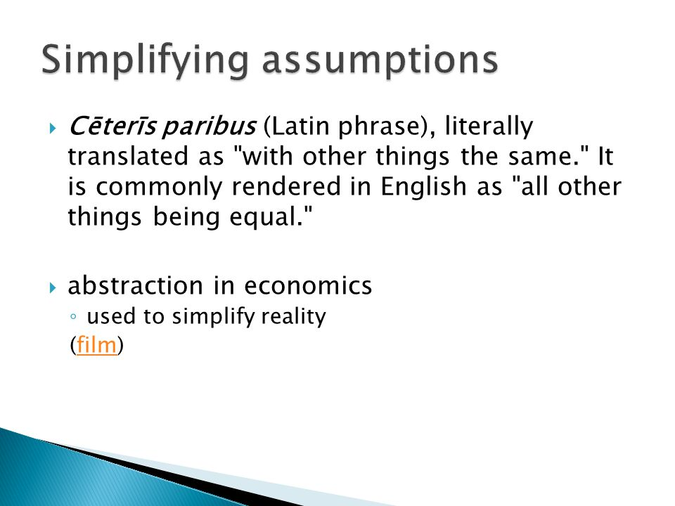  Cēterīs paribus (Latin phrase), literally translated as with other things the same. It is commonly rendered in English as all other things being equal.  abstraction in economics ◦ used to simplify reality (film)film