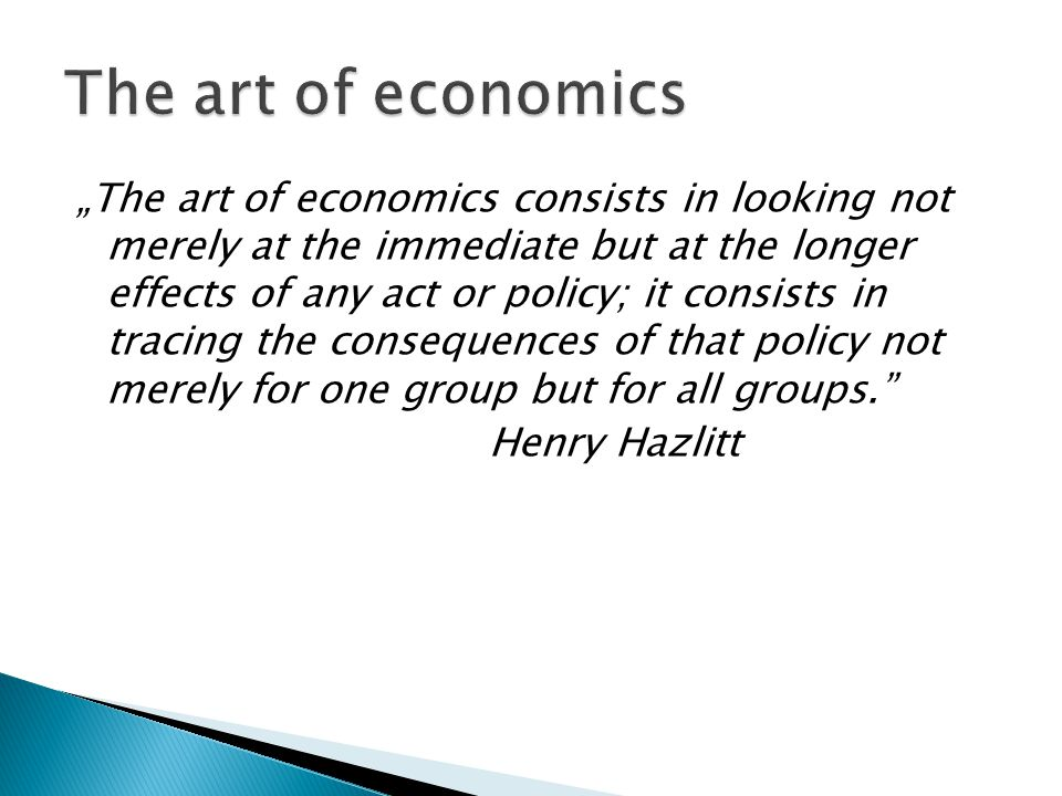 """The art of economics consists in looking not merely at the immediate but at the longer effects of any act or policy; it consists in tracing the consequences of that policy not merely for one group but for all groups. Henry Hazlitt"