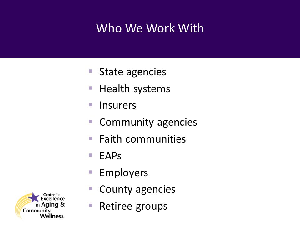 Who We Work With  State agencies  Health systems  Insurers  Community agencies  Faith communities  EAPs  Employers  County agencies  Retiree groups