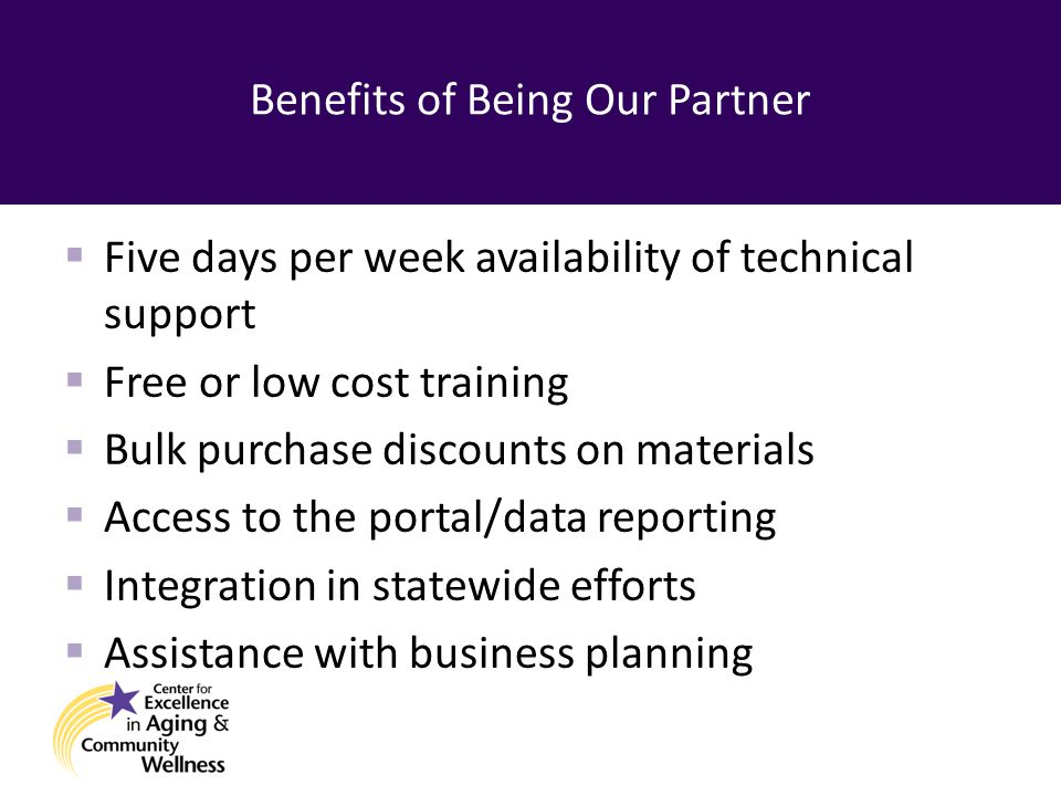 Benefits of Being Our Partner  Five days per week availability of technical support  Free or low cost training  Bulk purchase discounts on materials  Access to the portal/data reporting  Integration in statewide efforts  Assistance with business planning