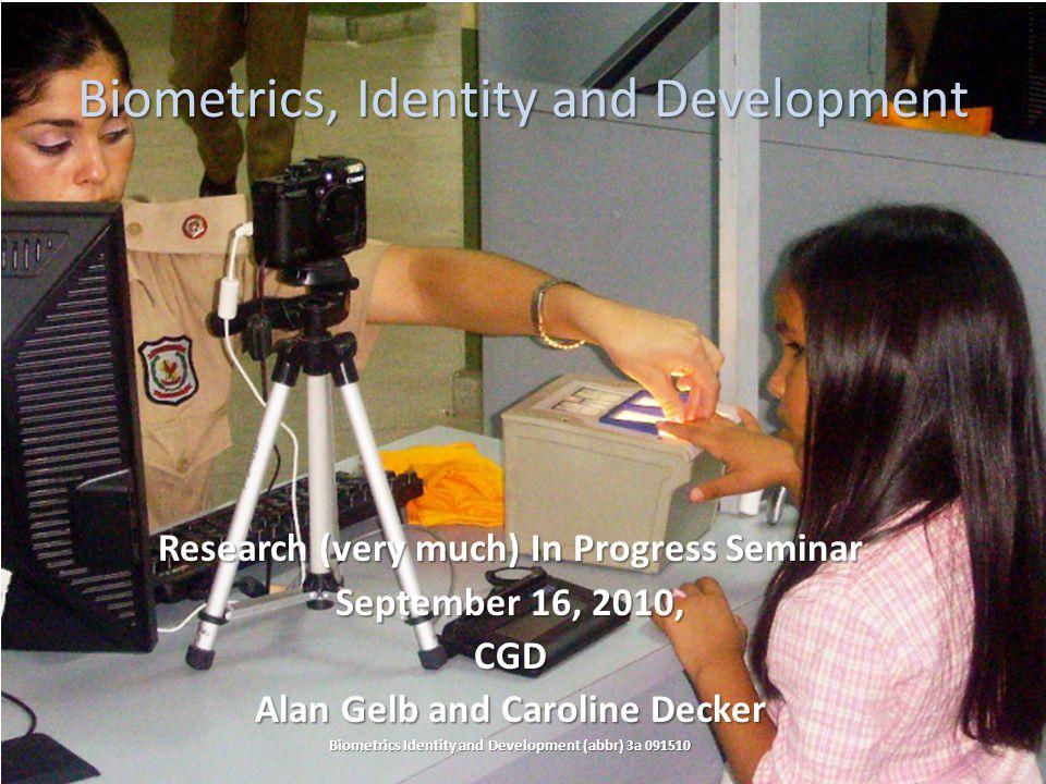 Biometrics, Identity and Development Research (very much) In Progress Seminar September 16, 2010, CGD Alan Gelb and Caroline Decker Biometrics Identity and Development (abbr) 3a 091510 1
