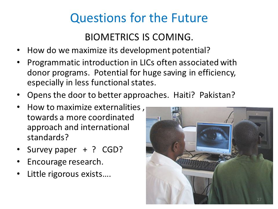 Questions for the Future BIOMETRICS IS COMING. How do we maximize its development potential.
