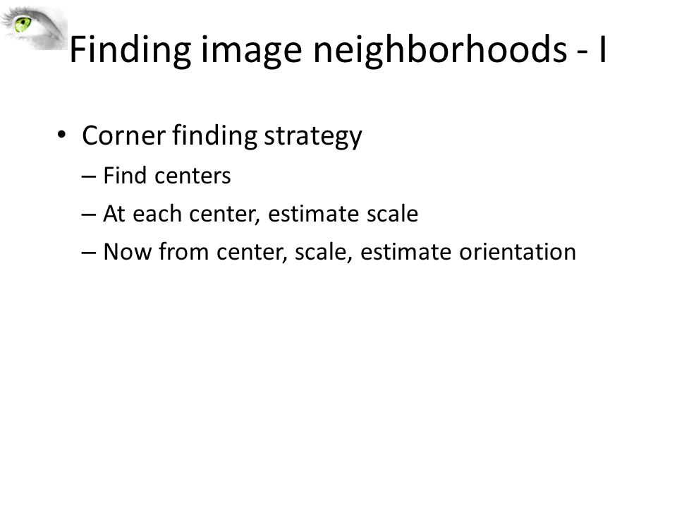 Finding image neighborhoods - I Corner finding strategy – Find centers – At each center, estimate scale – Now from center, scale, estimate orientation