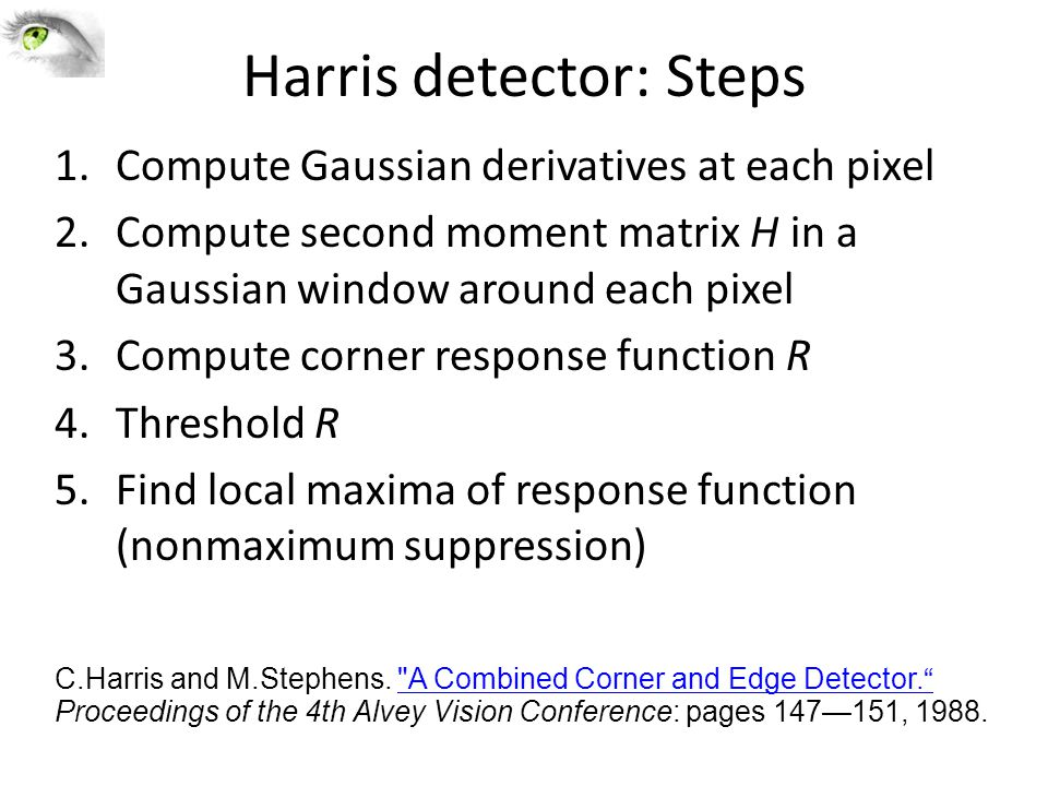 Harris detector: Steps 1.Compute Gaussian derivatives at each pixel 2.Compute second moment matrix H in a Gaussian window around each pixel 3.Compute