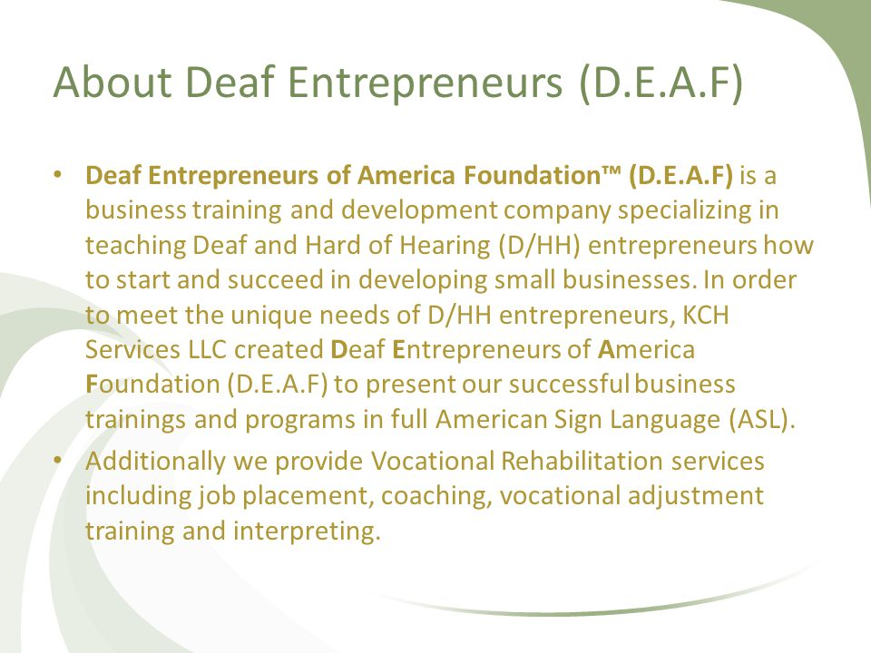 About Deaf Entrepreneurs (D.E.A.F) Deaf Entrepreneurs of America Foundation™ (D.E.A.F) is a business training and development company specializing in teaching Deaf and Hard of Hearing (D/HH) entrepreneurs how to start and succeed in developing small businesses.